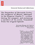 The Despatches of Hernando Cortes, the Conqueror of Mexico, Addressed to the Emperor Charles V., Written During the Conquest, and Containing a Narrati