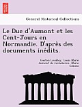 Le Duc D'Aumont Et Les Cent-Jours En Normandie. D'Apre S Des Documents Ine Dits.