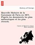Nouvelle Histoire de la Commune de Paris En 1871. D'Après Les Documents Les Plus Authentiques Et Les Plus Récents.