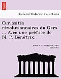 Curiosite S Re Volutionnaires Du Gers ... Avec Une Pre Face de M. P. Be Ne Trix.