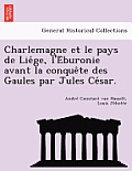 Charlemagne Et Le Pays de Lie GE, L'e Buronie Avant La Conque Te Des Gaules Par Jules Ce Sar.