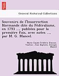 Souvenirs de L'Insurrection Normande Dite Du Fe de Ralisme, En 1793 ..., Publie Es Pour La Premie Re Fois, Avec Notes ..., Par M. G. Mancel.