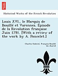 Louis XVI., Le Marquis de Bouille Et Varennes. Episode de La Revolution Francaise Juin 1791. [With a Review of the Work by A. Poncelet.]