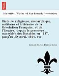 Histoire Religieuse, Monarchique, Militaire Et Litteraire de La Revolution Francaise, Et de L'Empire, Depuis La Premiere Assemblee Des Notables En 178