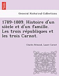 1789-1889. Histoire D'Un Siecle Et D'Un Famille. Les Trois Republiques Et Les Trois Carnot.