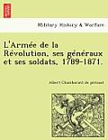 L'Armee de La Revolution, Ses Generaux Et Ses Soldats, 1789-1871.