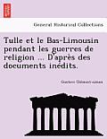Tulle Et Le Bas-Limousin Pendant Les Guerres de Religion ... D'Apres Des Documents Inedits.