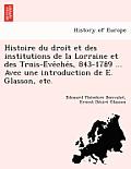 Histoire Du Droit Et Des Institutions de La Lorraine Et Des Trois-E Ve Che S, 843-1789 ... Avec Une Introduction de E. Glasson, Etc.