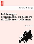 L'Allemagne E Conomique, Ou Histoire Du Zollverein Allemand.