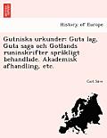 Gutniska Urkunder: Guta Lag, Guta Saga Och Gotlands Runinskrifter Spra Kligt Behandlade. Akademisk Afhandling, Etc.