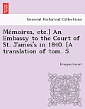 Me Moires, Etc.] an Embassy to the Court of St. James's in 1840. [A Translation of Tom. 5.