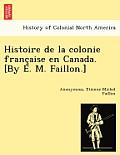 Histoire de La Colonie Franc Aise En Canada. [By E. M. Faillon.]