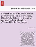 Rapport Du Comite Choisi Sur Le Gouvernement Civil Du Canada, [22nd July 1827.]. Re -Imprime, Par Ordre de La Chambre D'Assemble E Du Bas Canada.