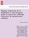 Pa Ginas Histo Ricas de La Repu Blica O. del Uruguay Desde La E Poca del Coloniaje. Coleccion de Documentos Ine Ditos.