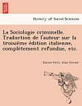 La Sociologie Criminelle. Traduction de L'Auteur Sur La Troisie Me E Dition Italienne, Comple Tement Refondue, Etc.