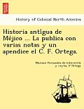 Historia Anti Gua de Me Jico ... La Publica Con Varias Notas y Un Apendice El C. F. Ortega.