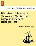 Histoire Du Mexique. Juarez Et Maximilien. Correspondances Ine Dites, Etc.