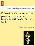 Coleccion de Documentos Para La Historia de Me Xico. Publicada Por J. G. I.