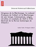 Origines de La Martinique. Le Colonel Franc OIS de Collart Et La Martinique de Son Temps. Colonisation, Sie Ges, Re Voltes Et Combats de 1625 a 1720.