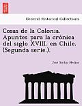 Cosas de La Colonia. Apuntes Para La Cro Nica del Siglo XVIII. En Chile. (Segunda Serie.).