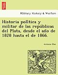 Historia Poli Tica y Militar de Las Repu Blicas del Plata, Desde El an O de 1828 Hasta El de 1866.