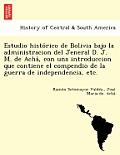 Estudio Histo Rico de Bolivia Bajo La Administracion del Jeneral D. J. M. de Acha, Con Una Introduccion Que Contiene El Compendio de La Guerra de Inde