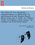 The Wife of Two Husbands, a Musical Drama, in Three Acts. as Performed at the Theatre-Royal, Drury-Lane. by J. Cobb, Etc. (Taken from La Femme a Deux
