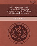 All Resolutions, Little Resolve: Fullfilling The Promise To End Trafficking Of Displaced Persons . by Michael A. Jones