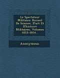 Le Spectateur Militaire: Recueil de Science, D'Art Et D'Histoire Militaires, Volumes 1853-1854...