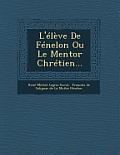 L'Eleve de Fenelon Ou Le Mentor Chretien...