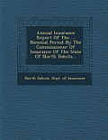 Annual Insurance Report of the ... Biennial Period by the Commissioner of Insurance of the State of North Dakota...