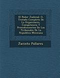 El Poder Judicial: O, Tratado Completo de La Organizaci N, Competencia y Procedimientos de Los Tribunales de La Republica Mexicana