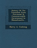 History of the Transition from Provincial to Commonwealth Government in Massachusetts...