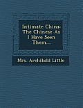 Intimate China: The Chinese as I Have Seen Them...