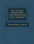 Friar Jerome's Beautiful Book, Etc: Selected from Cloth of Gold and Flower of Thorn...