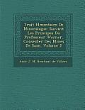 Trait El Mentaire de Mineralogie: Suivant Les Principes Du Professeur Werner, Conseiller Des Mines de Saxe, Volume 2