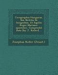 Cerographia Hungariae, Seu Notitia de Insignibus, Et Sigillis Regni Mariano-Apostolici, Compendio Data [By J. Koller]....