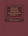 Nouvelle Procedure Criminelle Correctionnelle, Volume 1...