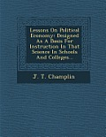 Lessons on Political Economy: Designed as a Basis for Instruction in That Science in Schools and Colleges...