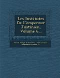 Les Institutes de L'Empereur Justinien, Volume 6...