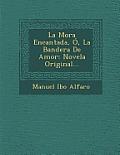 La Mora Encantada, O, La Bandera de Amor: Novela Original...
