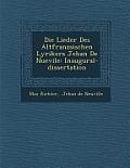 Die Lieder Des Altfranz Sischen Lyrikers Jehan de Nuevile: Inaugural-Dissertation