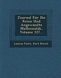 Journal Fur Die Reine Und Angewandte Mathematik, Volume 127...