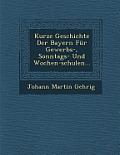 Kurze Geschichte Der Bayern Fur Gewerbs-, Sonntags- Und Wochen-Schulen...