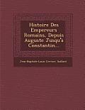 Histoire Des Empereurs Romains, Depuis Auguste Jusqu'a Constantin...