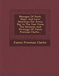 Messages of Faith, Hope, and Love: Selections for Every Day in the Year from the Sermons and Writings of James Freeman Clarke...