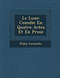 Le Luxe: Com Die En Quatre Actes Et En Prose