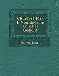 Churf Rst Max I. Von Bayern: Episches Gedicht