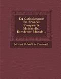 Du Catholicisme En France: Prosperite Materielle, Decadence Morale...