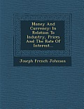Money and Currency: In Relation to Industry, Prices and the Rate of Interest...